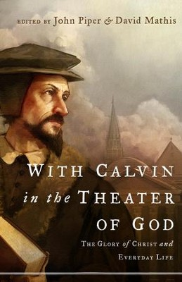 With Calvin in the Theater of God: The Glory of Christ and Everyday Life - eBook  -     Edited By: David Mathis     By: John Piper
