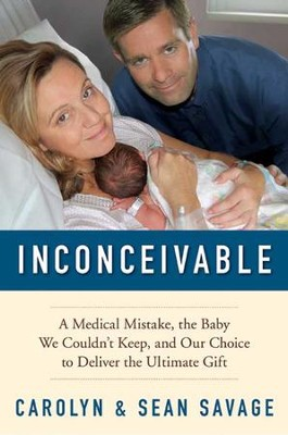 Inconceivable: A Medical Mistake, the Baby We Couldn't Keep, and Our Choice to Deliver the Ultimate Gift - eBook  -     By: Carolyn Savage, Sean Savage