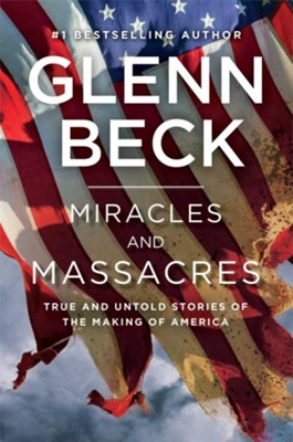 Miracles and Massacres: True and Untold Stories of the  Making of America  -     By: Glenn Beck