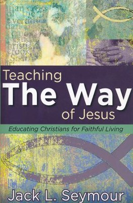Teaching the Way of Jesus: Educating Christians for Faithful Living  -     By: Jack L. Seymour