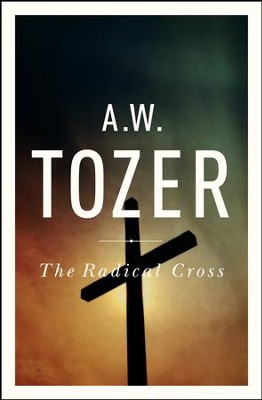 The Radical Cross: Living the Passion of Christ - eBook  -     By: A.W. Tozer, Ravi Zacharias