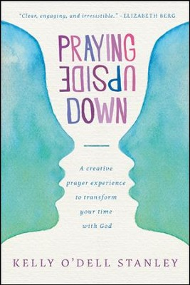 Praying Upside Down: A Creative Prayer Experience to Transform Your Time with God - eBook  -     By: Kelly O'Dell Stanley