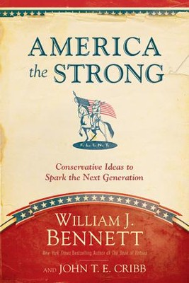America the Strong: Conservative Ideas to Spark the Next Generation - eBook  -     By: William J. Bennett, John T.E. Cribb