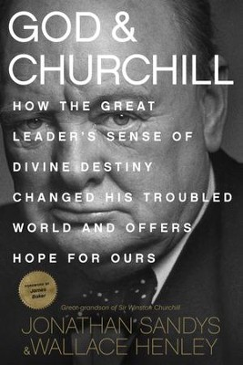 God and Churchill: How the Great Leader's Sense of Divine Destiny Changed His Troubled World and Offers Hope for Ours - eBook  -     By: Jonathan Sandys, Wallace Henley