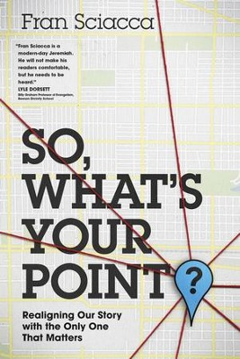 So, What's Your Point?: Realigning Our Story with the Only One That Matters - eBook  -     By: Fran Sciacca
