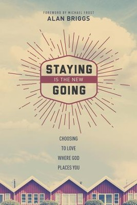 Staying is the New Going: Choosing to Love Where God Places You - eBook  -     By: Alan Briggs, Michael Frost