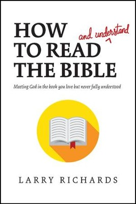 How to Read (and Understand) the Bible: Meeting God in the Book You Love but Never Fully Understood - eBook  -     By: Larry Richards