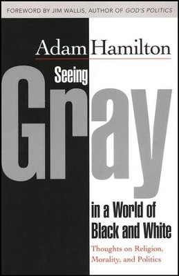 Seeing Gray in a World of Black and White: Thoughts on Religion, Morality, and Politics  -     By: Adam Hamilton