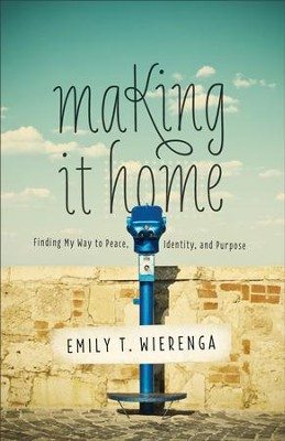 Making It Home: Finding My Way to Peace, Identity, and Purpose - eBook  -     By: Emily T. Wierenga