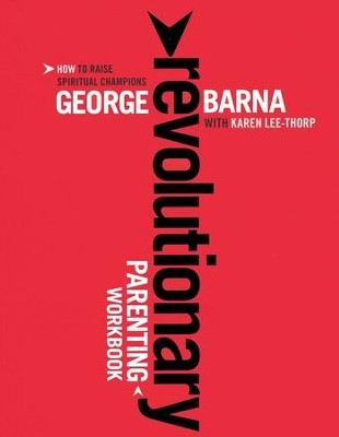 Revolutionary Parenting--Workbook    -     By: George Barna, Karen Lee-Thorp