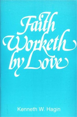 Faith Worketh by Love  -     By: Kenneth W. Hagin