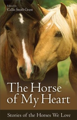 The Horse of My Heart: Stories of the Horses We Love - eBook  -     By: Callie Smith Grant