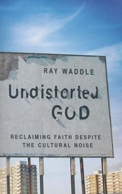 Undistorted God: Dispatches of Faith Amid the Cultural Noise  -     By: Ray Waddle