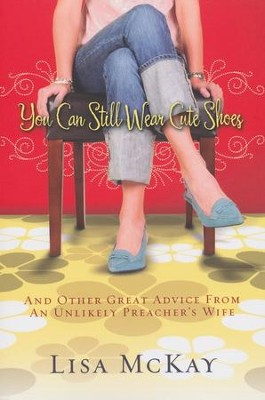 You Can Still Wear Cute Shoes: And Other Great Advice from an Unlikely Preacher's Wife  -     By: Lisa McKay