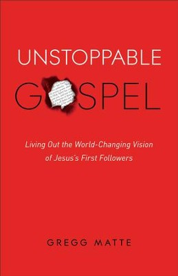 Unstoppable Gospel: Living Out the World-Changing Vision of Jesus's First Followers - eBook  -     By: Gregg Matte