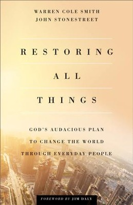 Restoring All Things: God's Audacious Plan to Change the World through Everyday People - eBook  -     By: Warren Cole Smith, John Stonestreet