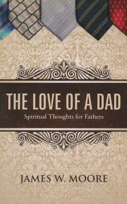 The Love of a Dad: Spiritual Thoughts for Fathers  -     By: James W. Moore