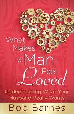 What Makes a Man Feel Loved: Understanding What Your Husband Really Wants - eBook  -     By: Bob Barnes