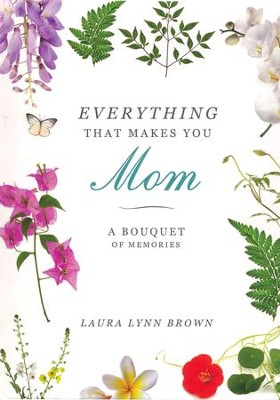 Everything That Makes You Mom: A Bouquet of Memories   -     By: Laura Lynn Brown