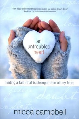 An Untroubled Heart: Finding a Faith That Is Stronger Than All My Fears  -     By: Micca Campbell