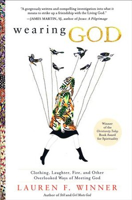 Wearing God: Clothing, Laughter, Fire, and Other Overlooked Ways of Meeting God  -     By: Lauren Winner