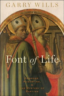 Font of Life: Ambrose, Augustine, and the Mystery of Baptism  -     By: Garry Wills