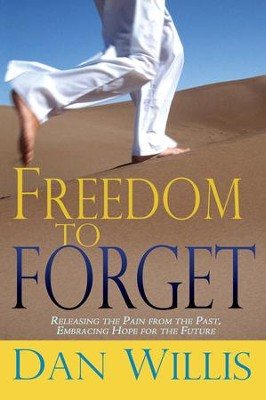 Freedom To Forget: Releasing the Pain From The Past, Embracing Hope For the Future - eBook  -     By: Dan Willis