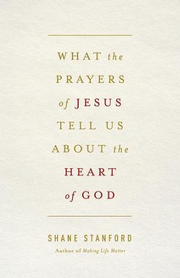 What the Prayers of Jesus Tell Us About the Heart of God - eBook  -     By: Shane Stanford