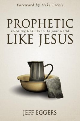 Prophetic Like Jesus: Releasing God's Heart to Your World - eBook  -     By: Jeff Eggers