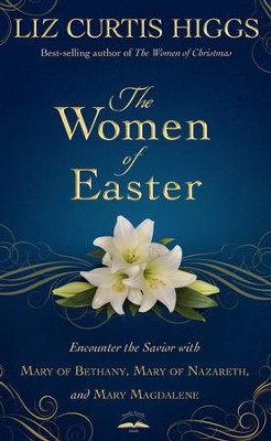 The Women of Easter: Encounter the Savior with Mary of Bethany, Mary of Nazareth, and Mary Magdalene - eBook  -     By: Liz Curtis Higgs
