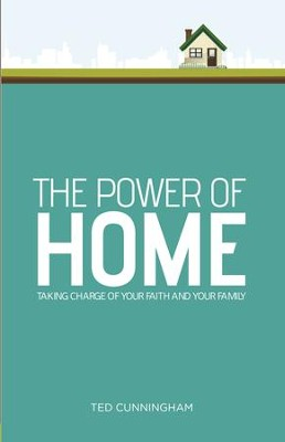The Power of Home: Taking Charge of Your Faith and Your Family - eBook  -     By: Ted Cunningham