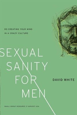 Sexual Sanity for Men: Re-creating Your Mind in a Crazy Culture  -     By: David White