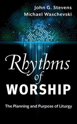Rhythms of Worship: The Planning and Purpose of Liturgy - eBook  -     By: Michael Waschevski, John G. Stevens