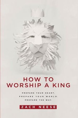 How To Worship a King: Prepare Your Heart. Prepare Your World. Prepare The Way - eBook  -     By: Zach Neese