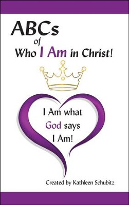 ABCs of Who I Am in Christ! (for Men and Women): I Am What God says I Am!  -     By: Kathleen Schubitz