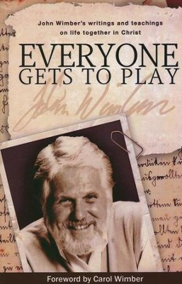 Everybody Gets to Play: John Wimber's Teachings and   Writings on Life in Christian Community  -     By: John Wimber