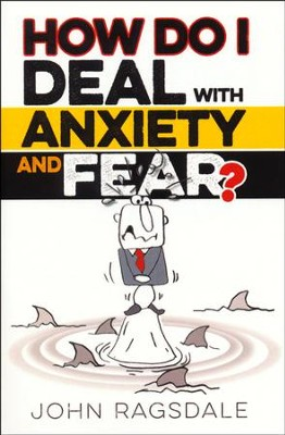 How Do I Deal with Anxiety and Fear?   -     By: John Ragsdale