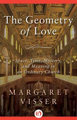 The Geometry of Love: Space, Time, Mystery, and Meaning in an Ordinary Church - eBook  -     By: Margaret Visser