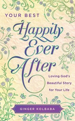 Your Best Happily Ever After: Loving God's Beautiful Story for Your Life - eBook  -     By: Ginger Kolbaba