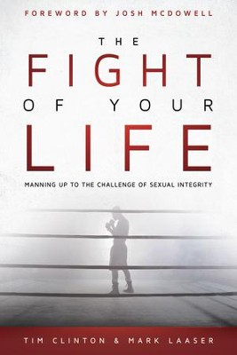 The Fight of Your Life: Manning Up to the Challenge of Sexual Integrity - eBook  -     By: Tim Clinton, Mark Laser