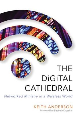 The Digital Cathedral: Networked Ministry in a Wireless World - eBook  -     By: Keith Anderson