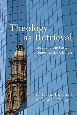 Theology as Retrieval: Receiving the Past, Renewing the Church - eBook  -     By: W. David Buschart, Kent Eilers