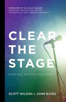 Clear the Stage: Making Room for God - eBook  -     By: Scott Wilson, John Bates