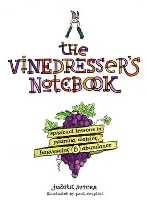 The Vinedresser's Notebook: Spiritual Lessons in Pruning, Waiting, Harvesting and Abundance  -     By: Judith Sutera