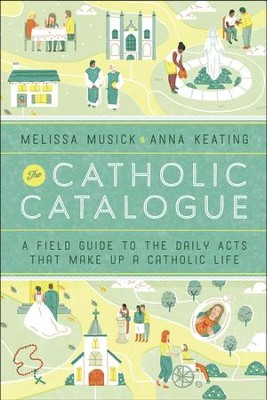 The Catholic Catalogue: A Field Guide to the Daily Acts That Make Up a Catholic Life - eBook  -     By: Melissa Musick, Anna Keating
