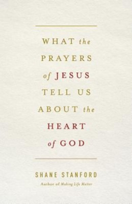 What the Prayers of Jesus Tell Us About the Heart of God  -     By: Shane Stanford
