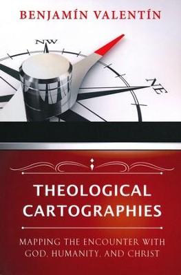 Theological Cartographies: Mapping the Encounter with God, Humanity, and Christ - eBook  -     By: Benjamin Valentin