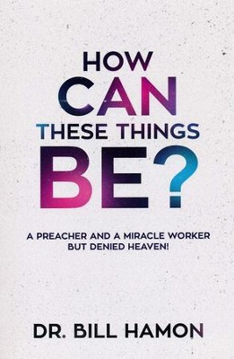 How Can These Things Be?: A Preacher and a Miracle Worker but Denied Heaven! - eBook  -     By: Bill Hamon