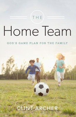 The Home Team: God's Game Plan for the Family - eBook  -     By: Clint Archer
