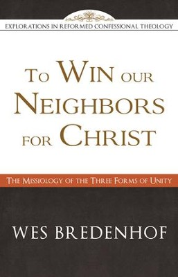 To Win Our Neighbors for Christ: The Missiology of the Three Forms of Unity - eBook  -     By: Wes Bredenhof